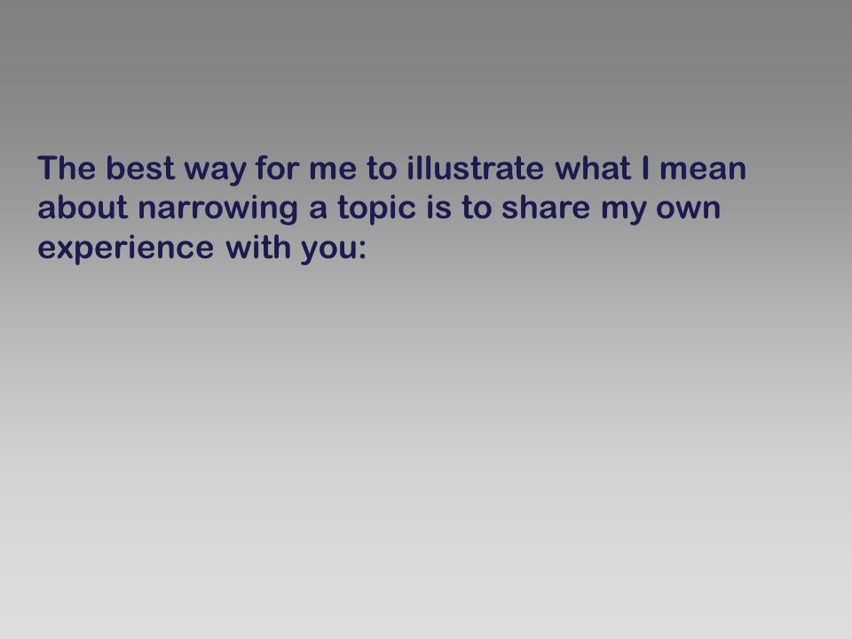 The best way for me to illustrate what I mean about narrowing a topic is to share my own experience with you: