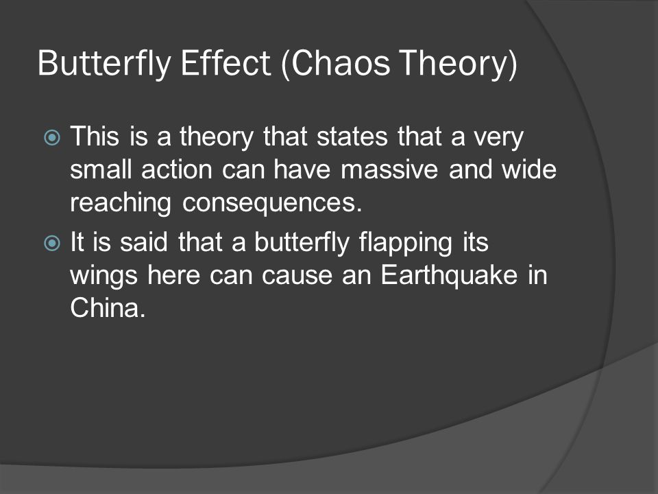 Butterfly Effect (Chaos Theory)  This is a theory that states that a very small action can have massive and wide reaching consequences.  It is said