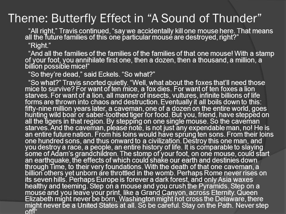"Theme: Butterfly Effect in ""A Sound of Thunder"" ""All right,"" Travis continued, ""say we accidentally kill one mouse here. That means all the future fam"