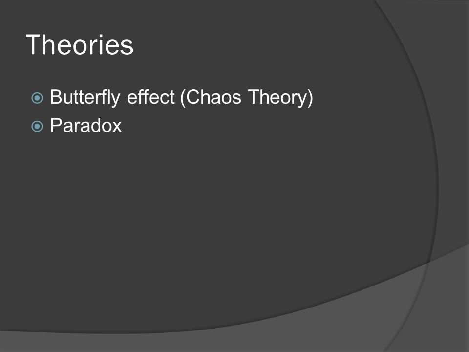 Theories  Butterfly effect (Chaos Theory)  Paradox