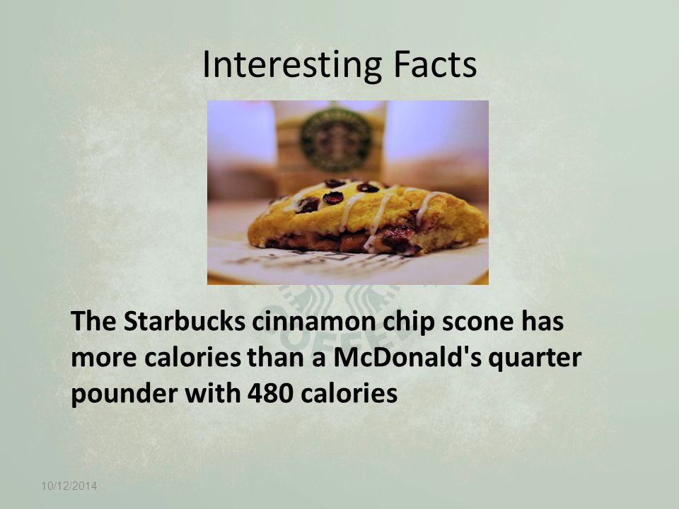 Interesting Facts The Starbucks cinnamon chip scone has more calories than a McDonald s quarter pounder with 480 calories 10/12/2014