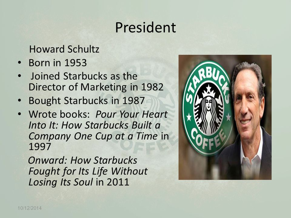 President Howard Schultz Born in 1953 Joined Starbucks as the Director of Marketing in 1982 Bought Starbucks in 1987 Wrote books: Pour Your Heart Into It: How Starbucks Built a Company One Cup at a Time in 1997 Onward: How Starbucks Fought for Its Life Without Losing Its Soul in 2011 10/12/2014