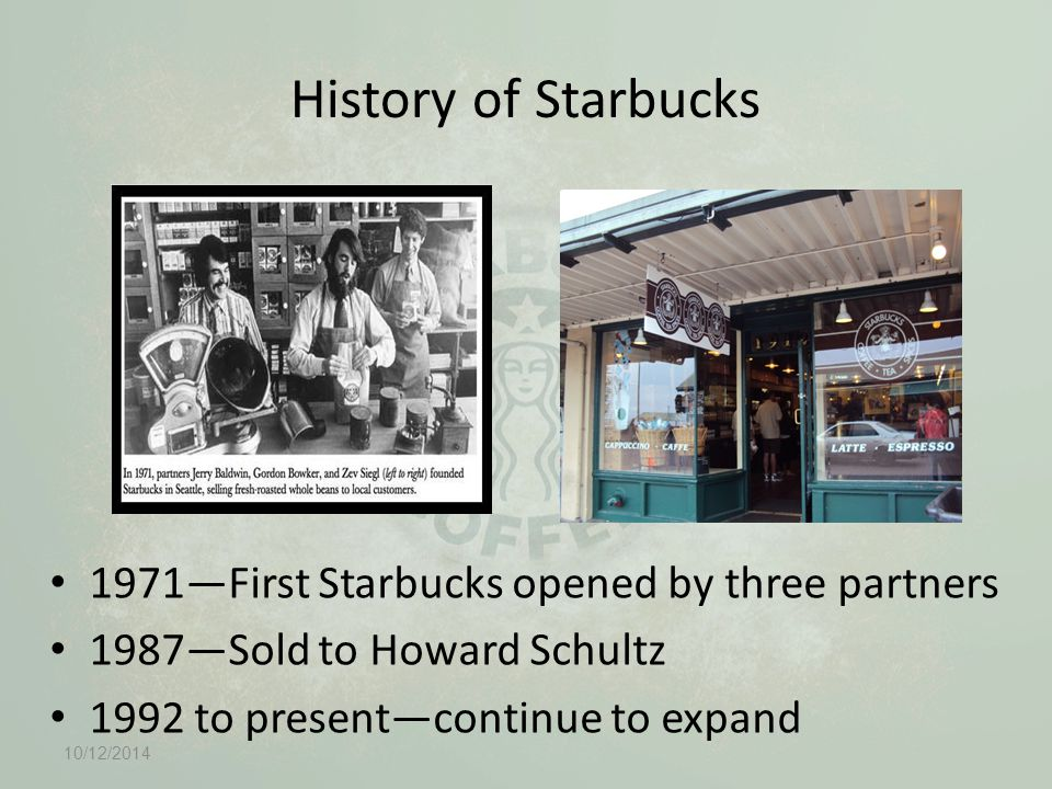 History of Starbucks 1971—First Starbucks opened by three partners 1987—Sold to Howard Schultz 1992 to present—continue to expand 10/12/2014