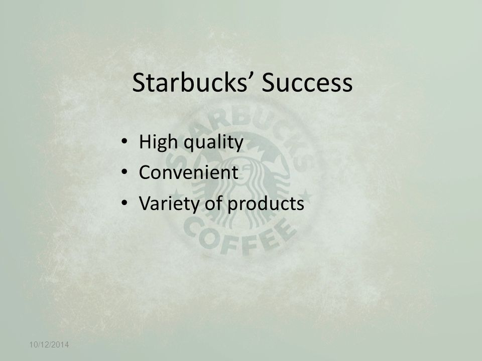 Starbucks' Success High quality Convenient Variety of products 10/12/2014