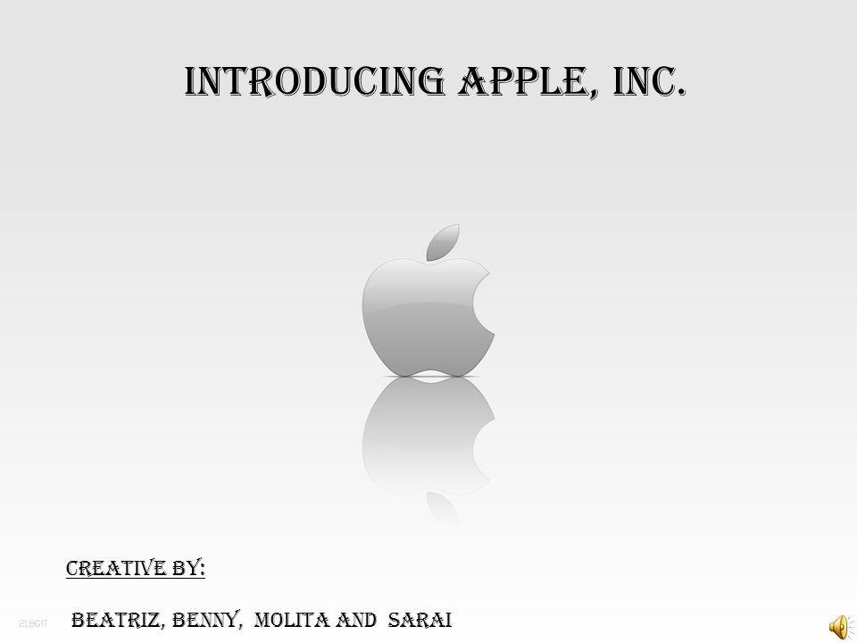 Introducing apple, inc. Creative by: Beatriz, Benny, Molita And Sarai