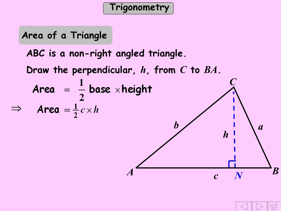 Trigonometry Draw the perpendicular, h, from C to BA. N h C b a c A B Area of a Triangle ABC is a non-right angled triangle.