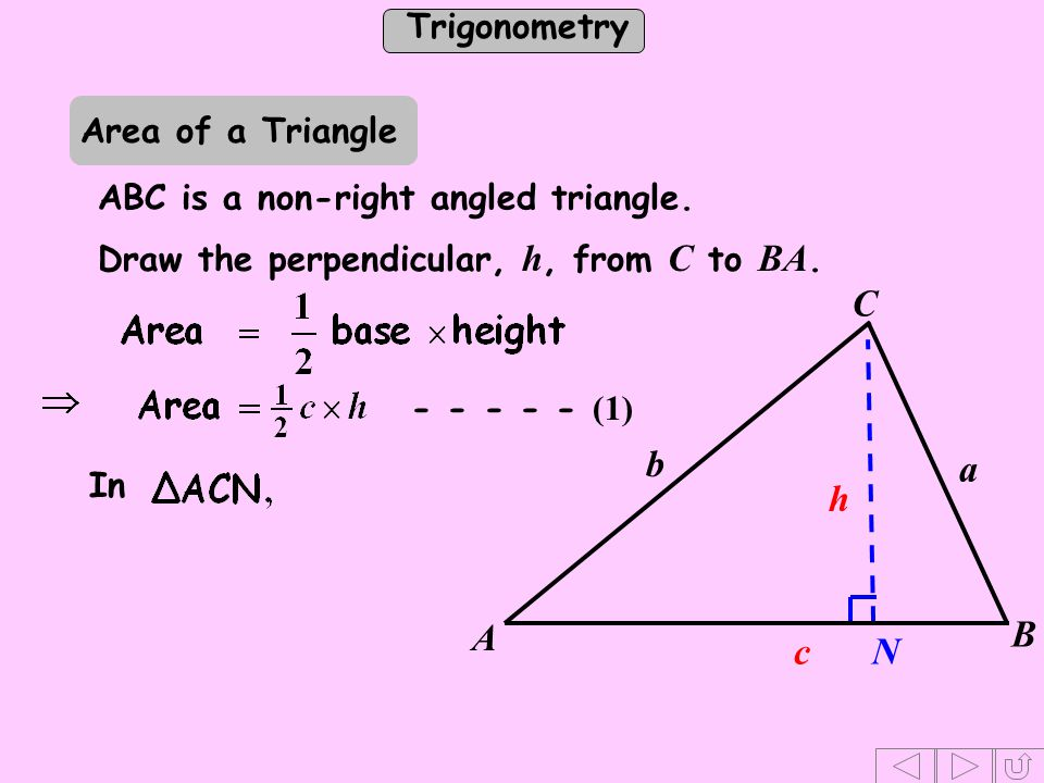 Trigonometry Draw the perpendicular, h, from C to BA. N h - - - - - (1) In C b a c A B Area of a Triangle ABC is a non-right angled triangle.