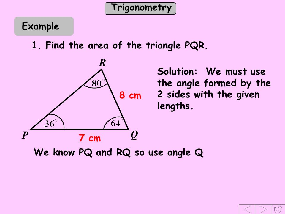 Trigonometry 1.Find the area of the triangle PQR. Example 7 cm 8 cm R Q P Solution: We must use the angle formed by the 2 sides with the given lengths