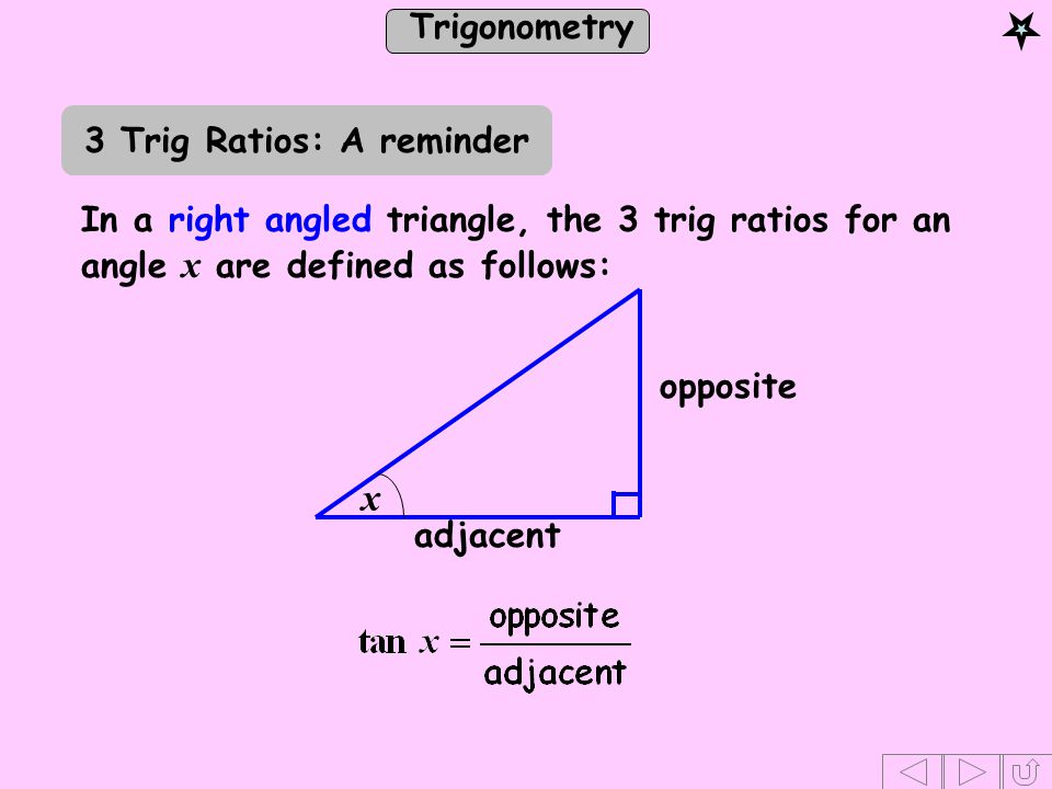 Trigonometry Using the trig ratios we can find unknown angles and sides of a right angled triangle, provided that, as well as the right angle, we know the following: either 1 side and 1 angle or 2 sides 3 Trig Ratios: A reminder