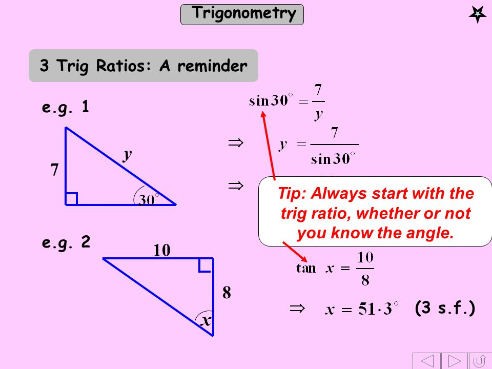 Trigonometry 7 y e.g. 1 e.g. 2 10 8 (3 s.f.) Tip: Always start with the trig ratio, whether or not you know the angle. 3 Trig Ratios: A reminder