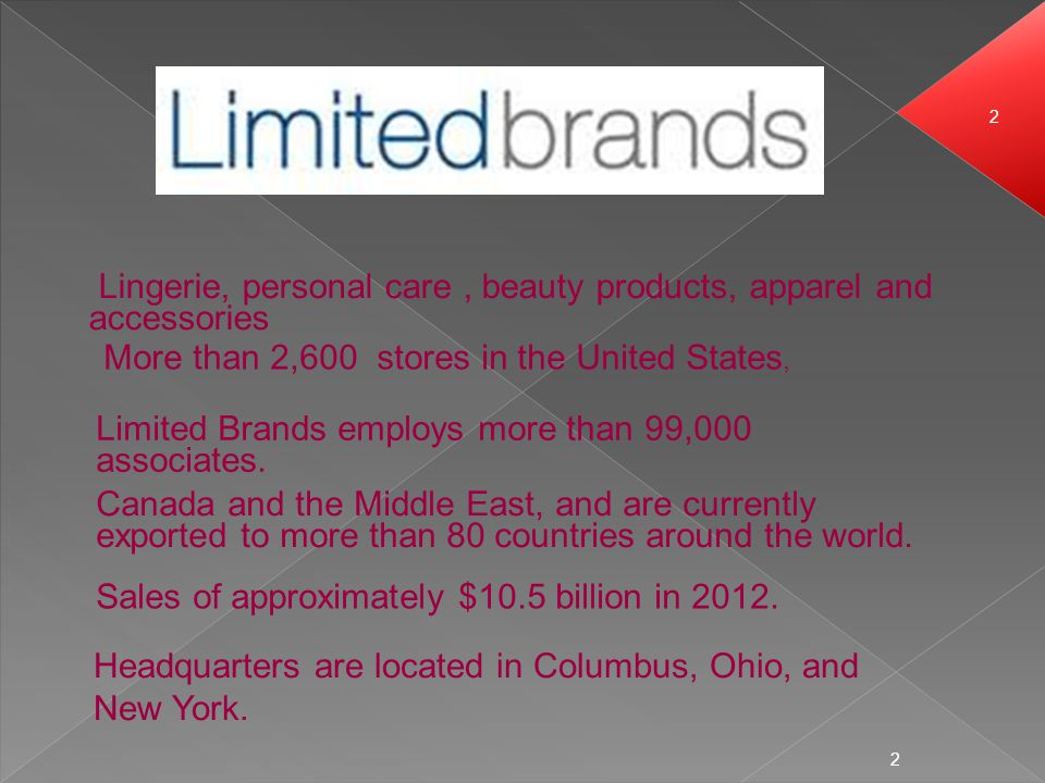 2 2 Lingerie, personal care, beauty products, apparel and accessories More than 2,600 stores in the United States, Limited Brands employs more than 99,000 associates.