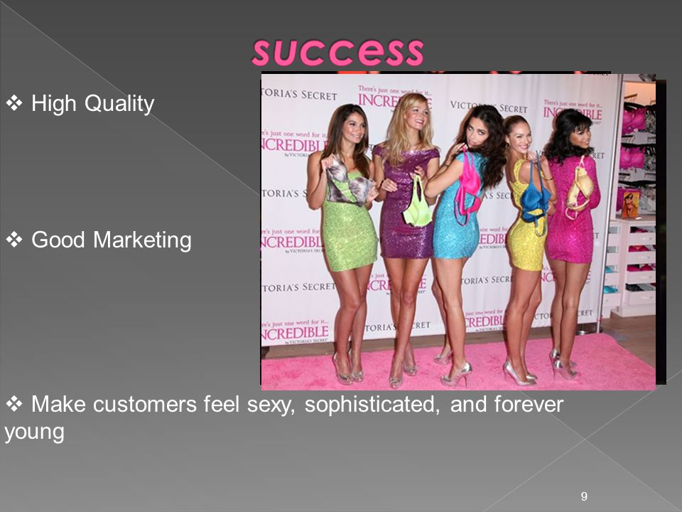 9  High Quality  Good Marketing  Make customers feel sexy, sophisticated, and forever young