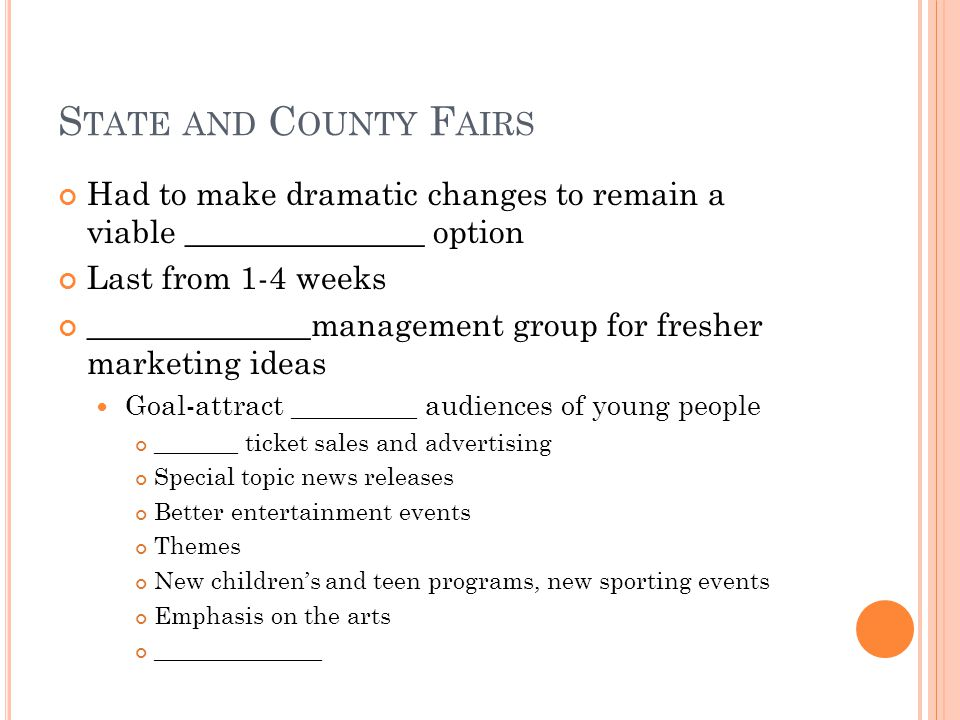 S TATE AND C OUNTY F AIRS Had to make dramatic changes to remain a viable _______________ option Last from 1-4 weeks ______________management group for fresher marketing ideas Goal-attract _________ audiences of young people _______ ticket sales and advertising Special topic news releases Better entertainment events Themes New children's and teen programs, new sporting events Emphasis on the arts ______________