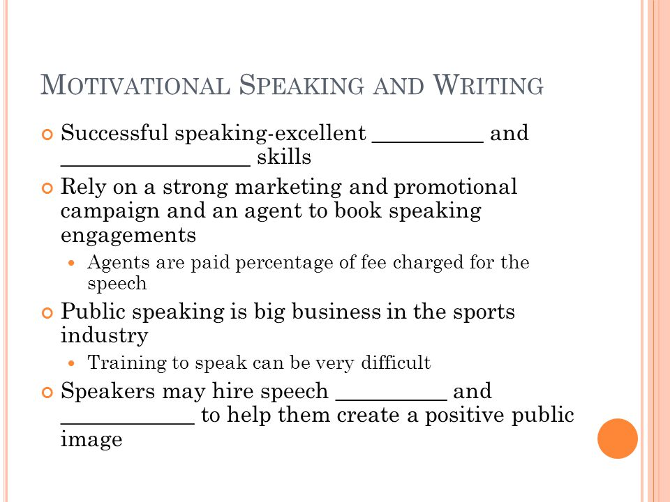 M OTIVATIONAL S PEAKING AND W RITING Successful speaking-excellent __________ and _________________ skills Rely on a strong marketing and promotional campaign and an agent to book speaking engagements Agents are paid percentage of fee charged for the speech Public speaking is big business in the sports industry Training to speak can be very difficult Speakers may hire speech __________ and ____________ to help them create a positive public image