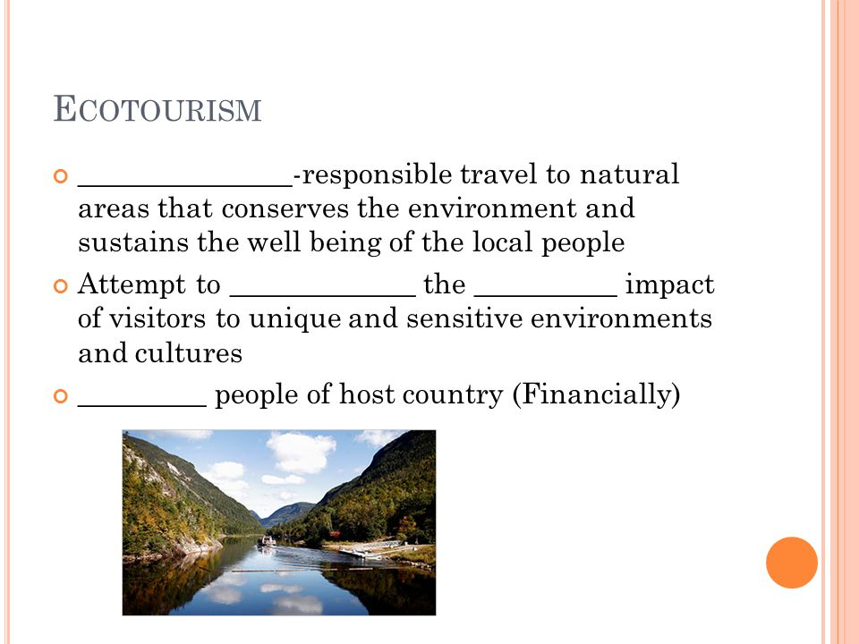 E COTOURISM _______________-responsible travel to natural areas that conserves the environment and sustains the well being of the local people Attempt to _____________ the __________ impact of visitors to unique and sensitive environments and cultures _________ people of host country (Financially)