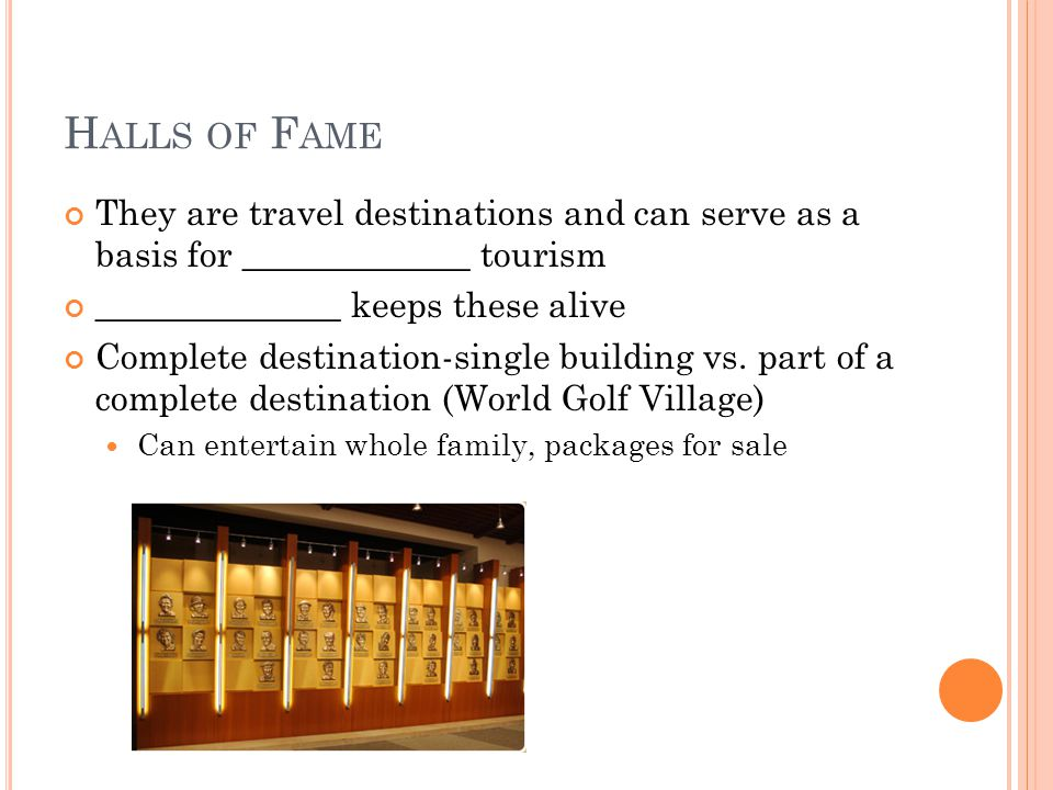 H ALLS OF F AME They are travel destinations and can serve as a basis for _____________ tourism ______________ keeps these alive Complete destination-single building vs.