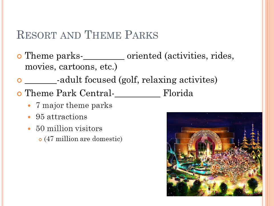 R ESORT AND T HEME P ARKS Theme parks-_________ oriented (activities, rides, movies, cartoons, etc.) _______-adult focused (golf, relaxing activites) Theme Park Central-__________ Florida 7 major theme parks 95 attractions 50 million visitors (47 million are domestic)