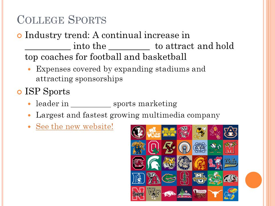C OLLEGE S PORTS Industry trend: A continual increase in __________ into the _________ to attract and hold top coaches for football and basketball Expenses covered by expanding stadiums and attracting sponsorships ISP Sports leader in __________ sports marketing Largest and fastest growing multimedia company See the new website!