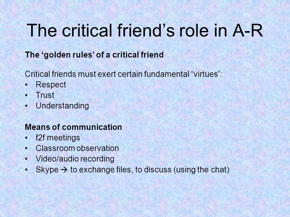 The critical friend's role in A-R The 'golden rules' of a critical friend Critical friends must exert certain fundamental virtues : Respect Trust Understanding Means of communication f2f meetings Classroom observation Video/audio recording Skype  to exchange files, to discuss (using the chat)