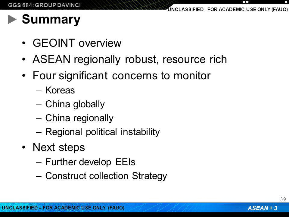 GGS 684: GROUP DAVINCI ASEAN + 3 UNCLASSIFIED – FOR ACADEMIC USE ONLY (FAUO) UNCLASSIFIED - FOR ACADEMIC USE ONLY (FAUO) Summary GEOINT overview ASEAN regionally robust, resource rich Four significant concerns to monitor –Koreas –China globally –China regionally –Regional political instability Next steps –Further develop EEIs –Construct collection Strategy 39