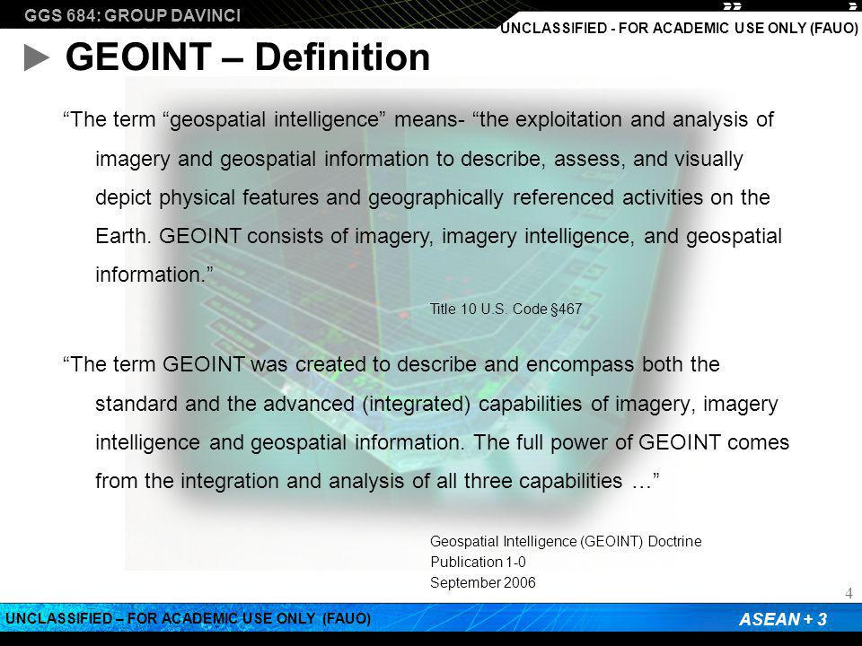 """GGS 684: GROUP DAVINCI ASEAN + 3 UNCLASSIFIED – FOR ACADEMIC USE ONLY (FAUO) UNCLASSIFIED - FOR ACADEMIC USE ONLY (FAUO) GEOINT – Definition """"The term"""