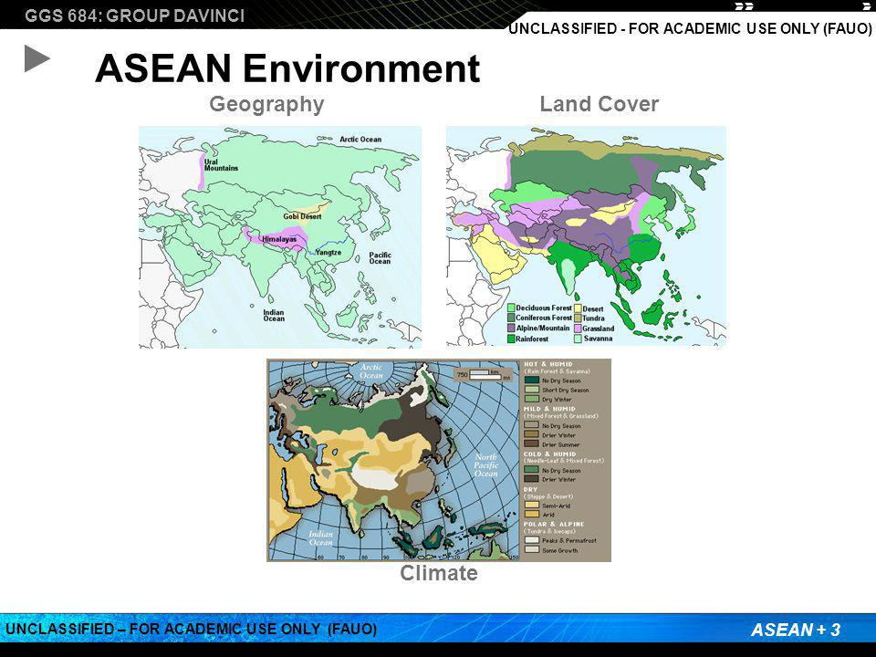 GGS 684: GROUP DAVINCI ASEAN + 3 UNCLASSIFIED – FOR ACADEMIC USE ONLY (FAUO) UNCLASSIFIED - FOR ACADEMIC USE ONLY (FAUO) ASEAN Environment GeographyLand Cover Climate