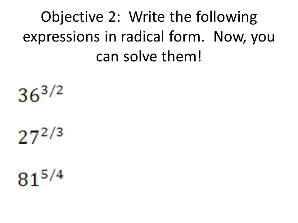 Objective 2: Write the following expressions in radical form. Now, you can solve them!