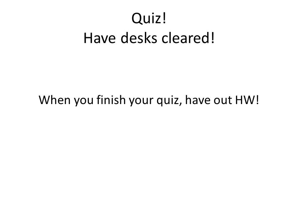 Quiz! Have desks cleared! When you finish your quiz, have out HW!