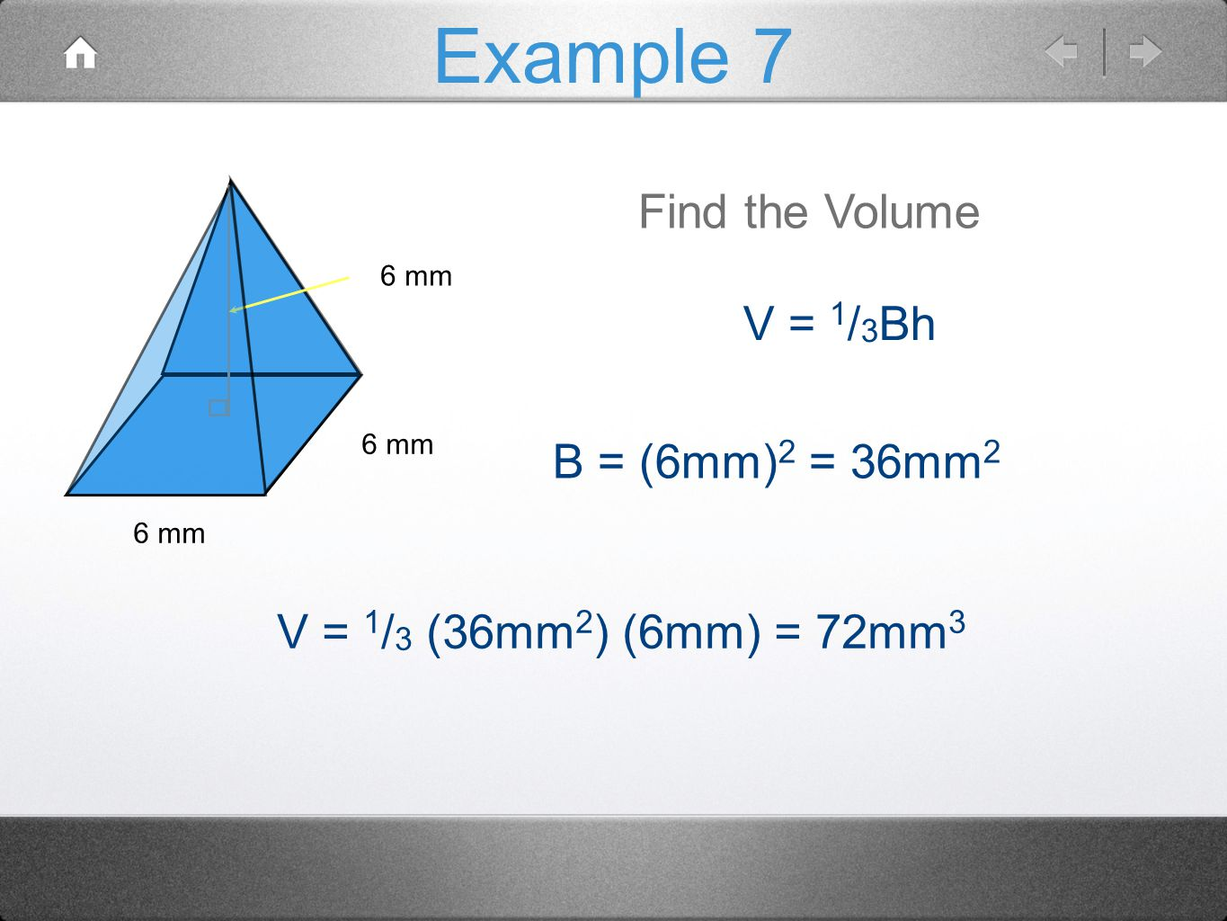 Example 7 6 mm Find the Volume V = 1 / 3 Bh B = (6mm) 2 = 36mm 2 V = 1 / 3 (36mm 2 ) (6mm) = 72mm 3