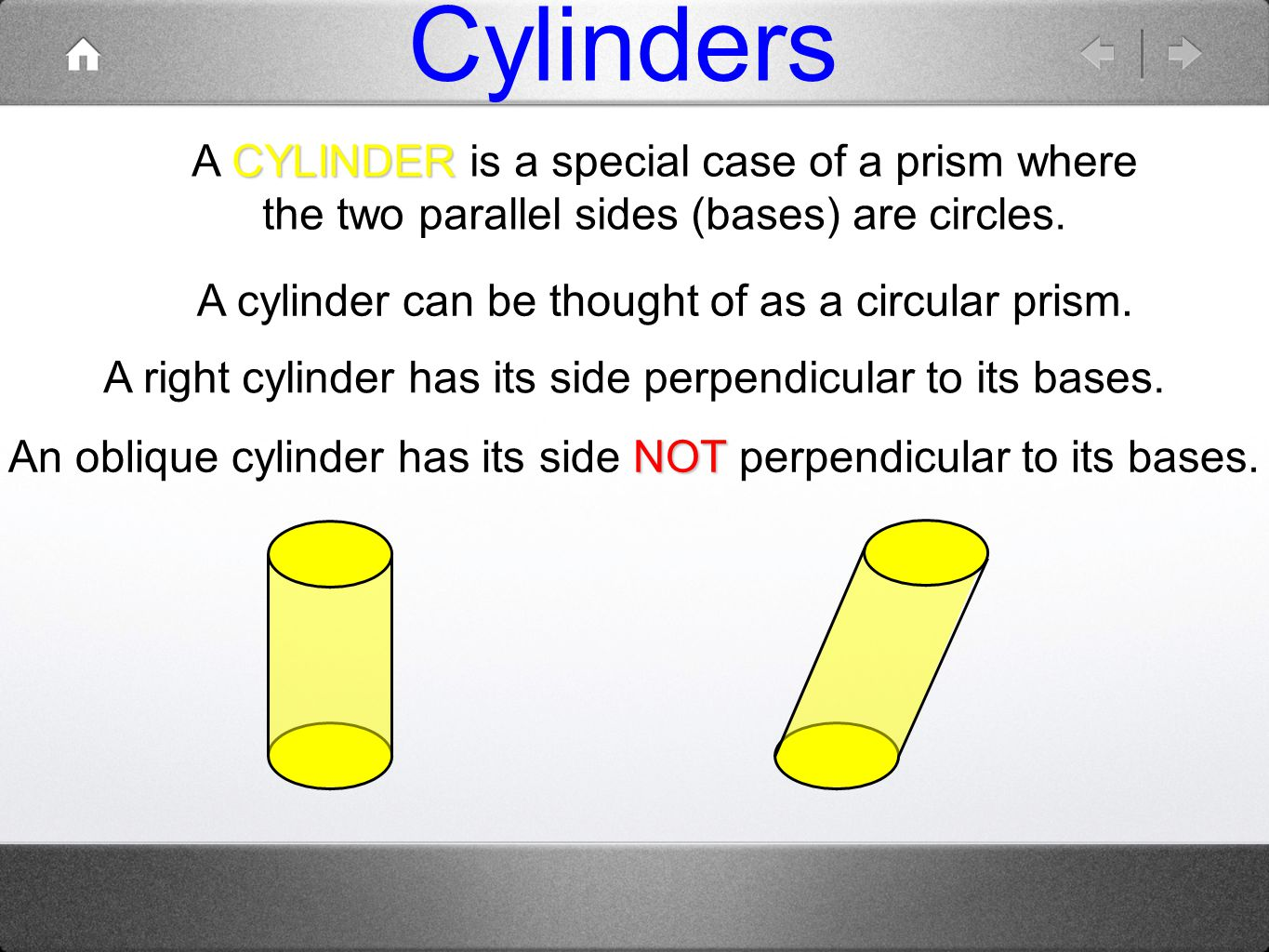 Cylinders CYLINDER A CYLINDER is a special case of a prism where the two parallel sides (bases) are circles. A right cylinder has its side perpendicul
