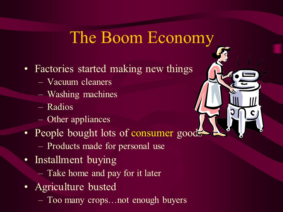 The Boom Economy Factories started making new things –V–Vacuum cleaners –W–Washing machines –R–Radios –O–Other appliances People bought lots of consumer goods –P–Products made for personal use Installment buying –T–Take home and pay for it later Agriculture busted –T–Too many crops…not enough buyers