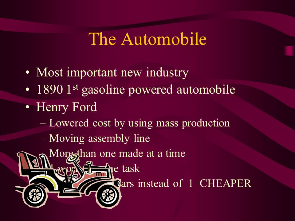 The Automobile Most important new industry 1890 1 st gasoline powered automobile Henry Ford –L–Lowered cost by using mass production –M–Moving assembly line –M–More than one made at a time –1–1 worker = one task –C–Could make 6 cars instead of 1 CHEAPER
