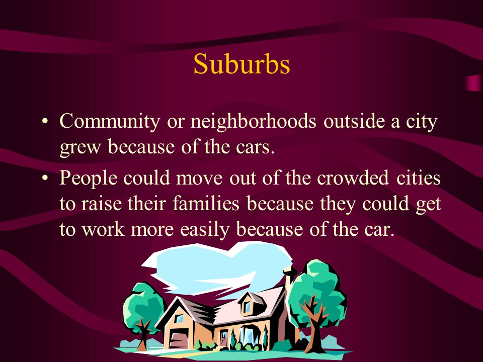 Suburbs Community or neighborhoods outside a city grew because of the cars.