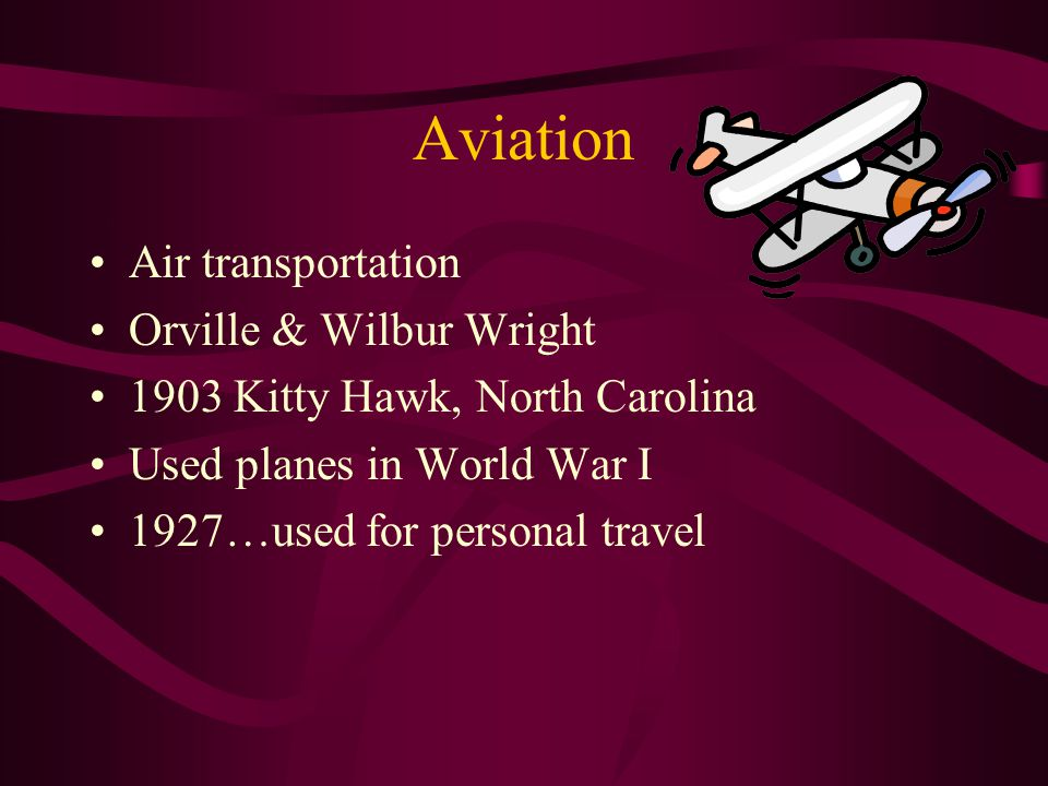Aviation Air transportation Orville & Wilbur Wright 1903 Kitty Hawk, North Carolina Used planes in World War I 1927…used for personal travel