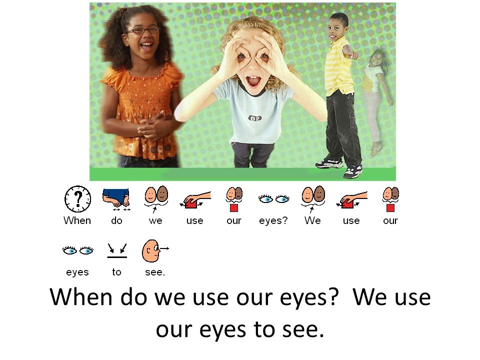 When do we use our eyes We use our eyes to see.