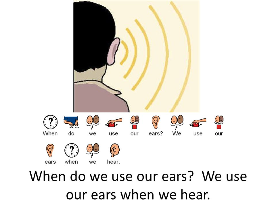 When do we use our ears We use our ears when we hear.