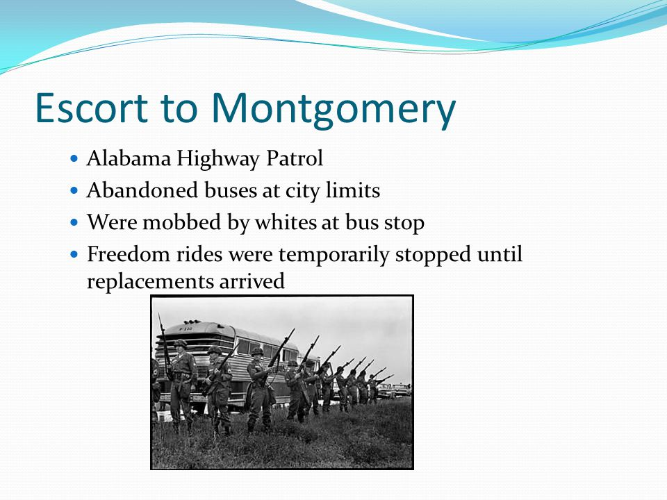 Escort to Montgomery Alabama Highway Patrol Abandoned buses at city limits Were mobbed by whites at bus stop Freedom rides were temporarily stopped until replacements arrived