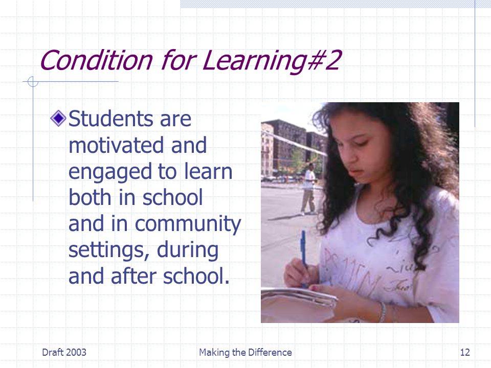 Draft 2003Making the Difference12 Condition for Learning#2 Students are motivated and engaged to learn both in school and in community settings, during and after school.