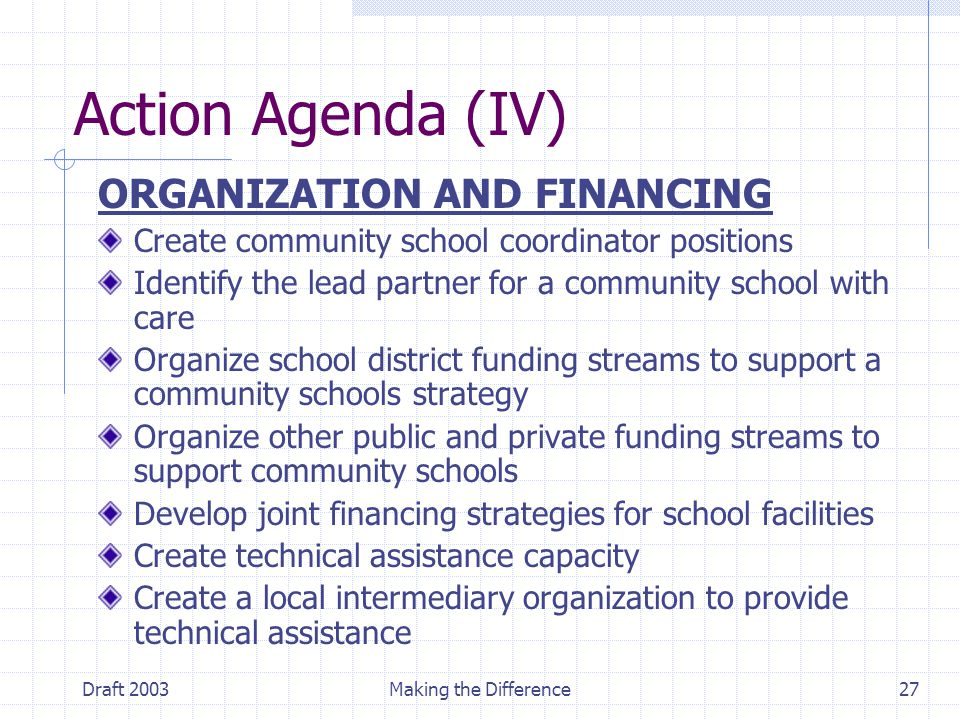 Draft 2003Making the Difference27 Action Agenda (IV) ORGANIZATION AND FINANCING Create community school coordinator positions Identify the lead partner for a community school with care Organize school district funding streams to support a community schools strategy Organize other public and private funding streams to support community schools Develop joint financing strategies for school facilities Create technical assistance capacity Create a local intermediary organization to provide technical assistance