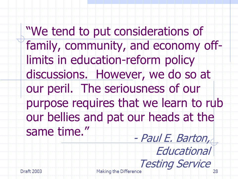 Draft 2003Making the Difference28 We tend to put considerations of family, community, and economy off- limits in education-reform policy discussions.