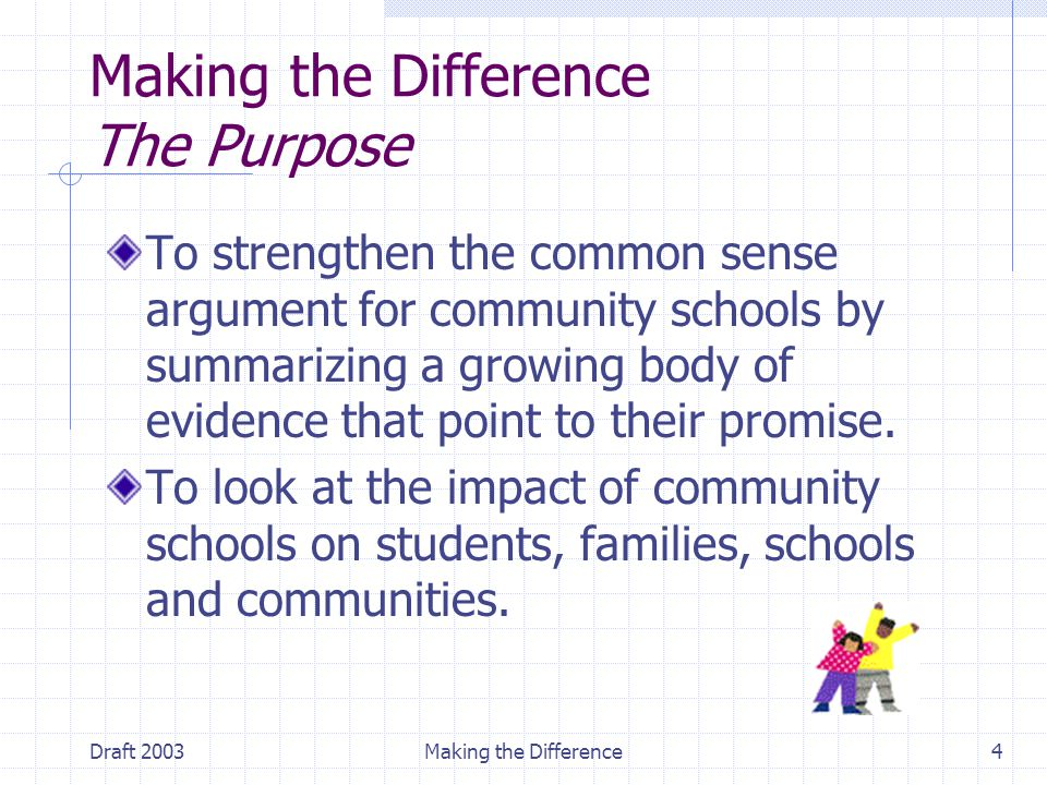 Draft 2003Making the Difference4 Making the Difference The Purpose To strengthen the common sense argument for community schools by summarizing a growing body of evidence that point to their promise.