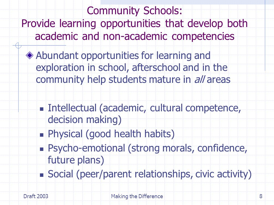 Draft 2003Making the Difference8 Community Schools: Provide learning opportunities that develop both academic and non-academic competencies Abundant opportunities for learning and exploration in school, afterschool and in the community help students mature in all areas Intellectual (academic, cultural competence, decision making) Physical (good health habits) Psycho-emotional (strong morals, confidence, future plans) Social (peer/parent relationships, civic activity)