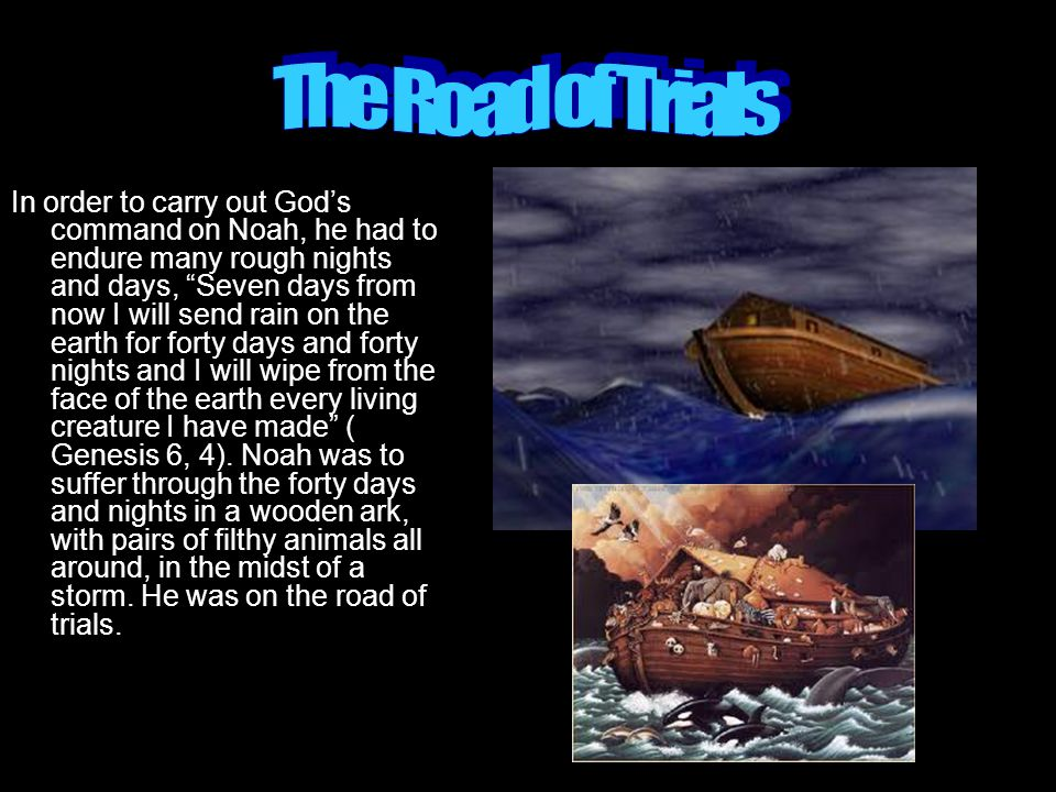 In order to carry out God's command on Noah, he had to endure many rough nights and days, Seven days from now I will send rain on the earth for forty days and forty nights and I will wipe from the face of the earth every living creature I have made ( Genesis 6, 4).