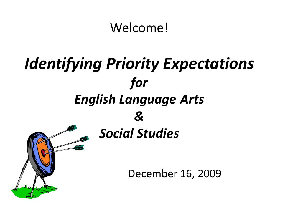Welcome! Identifying Priority Expectations for English Language Arts & Social Studies December 16, 2009
