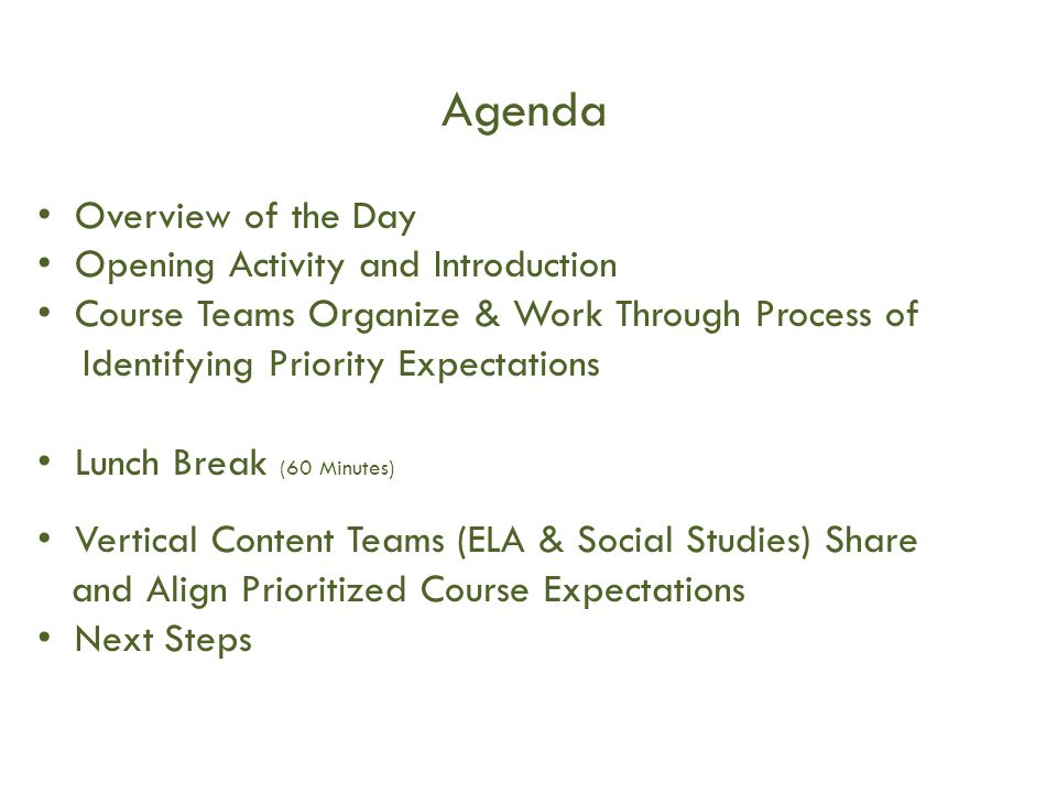 Agenda Overview of the Day Opening Activity and Introduction Course Teams Organize & Work Through Process of Identifying Priority Expectations Lunch Break (60 Minutes) Vertical Content Teams (ELA & Social Studies) Share and Align Prioritized Course Expectations Next Steps