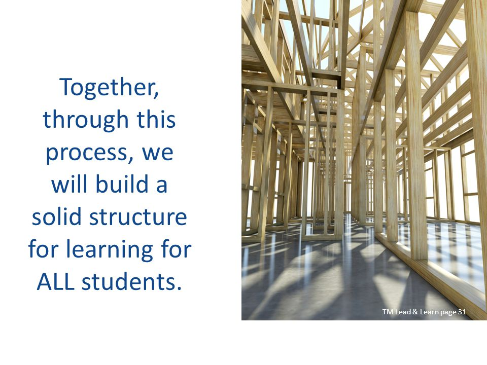 Together, through this process, we will build a solid structure for learning for ALL students. TM Lead & Learn page 31