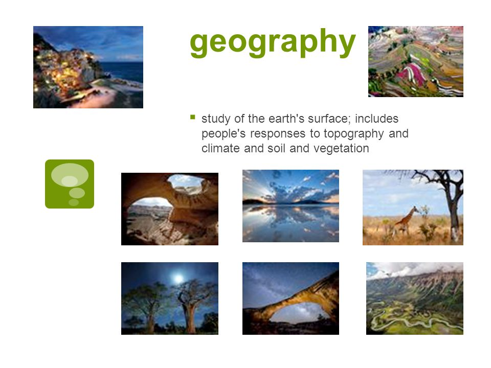 geography  study of the earth s surface; includes people s responses to topography and climate and soil and vegetation