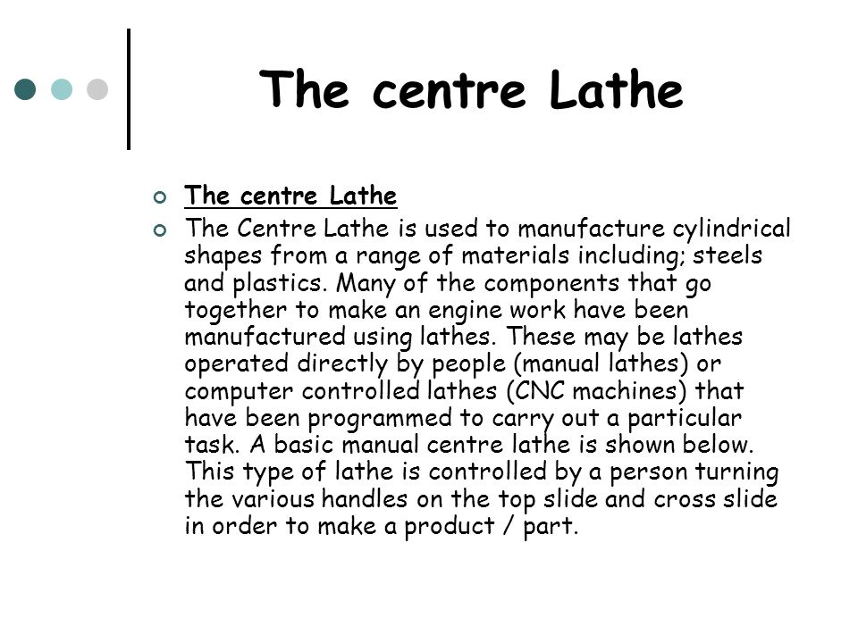 The centre Lathe The Centre Lathe is used to manufacture cylindrical shapes from a range of materials including; steels and plastics. Many of the comp