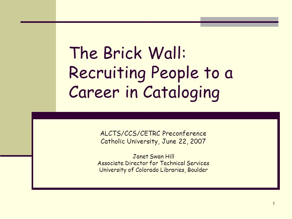 1 The Brick Wall: Recruiting People to a Career in Cataloging ALCTS/CCS/CETRC Preconference Catholic University, June 22, 2007 Janet Swan Hill Associa