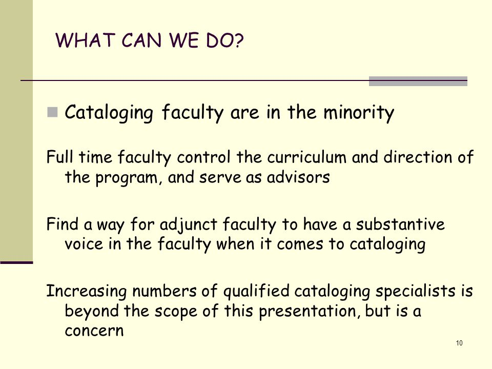 10 WHAT CAN WE DO? Cataloging faculty are in the minority Full time faculty control the curriculum and direction of the program, and serve as advisors